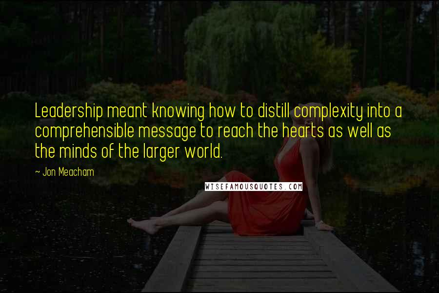 Jon Meacham quotes: Leadership meant knowing how to distill complexity into a comprehensible message to reach the hearts as well as the minds of the larger world.