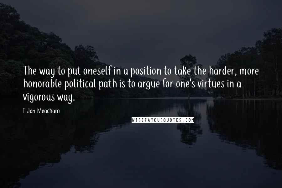 Jon Meacham quotes: The way to put oneself in a position to take the harder, more honorable political path is to argue for one's virtues in a vigorous way.