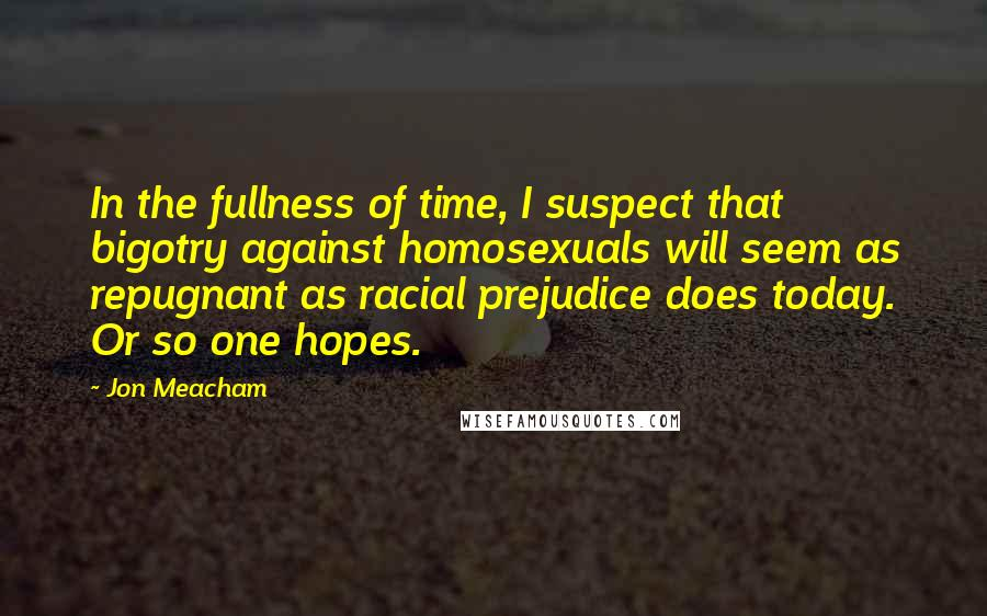 Jon Meacham quotes: In the fullness of time, I suspect that bigotry against homosexuals will seem as repugnant as racial prejudice does today. Or so one hopes.