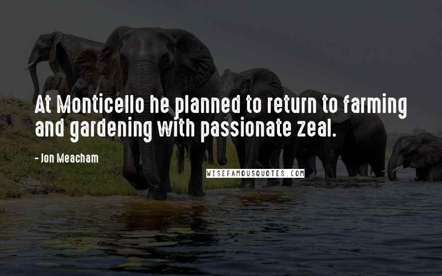 Jon Meacham quotes: At Monticello he planned to return to farming and gardening with passionate zeal.
