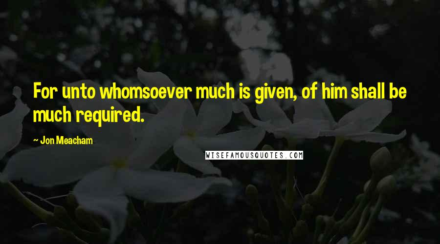 Jon Meacham quotes: For unto whomsoever much is given, of him shall be much required.