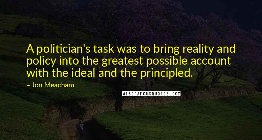 Jon Meacham quotes: A politician's task was to bring reality and policy into the greatest possible account with the ideal and the principled.