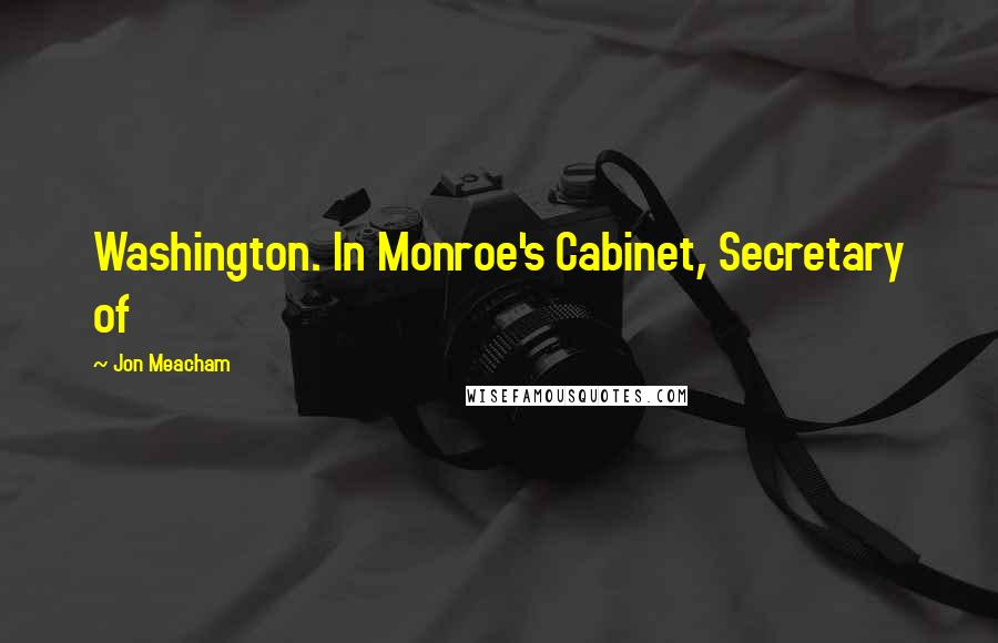 Jon Meacham quotes: Washington. In Monroe's Cabinet, Secretary of