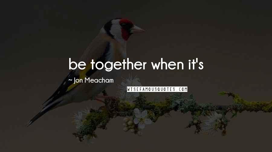 Jon Meacham quotes: be together when it's