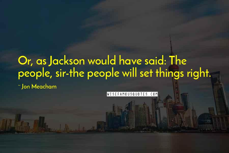 Jon Meacham quotes: Or, as Jackson would have said: The people, sir-the people will set things right.