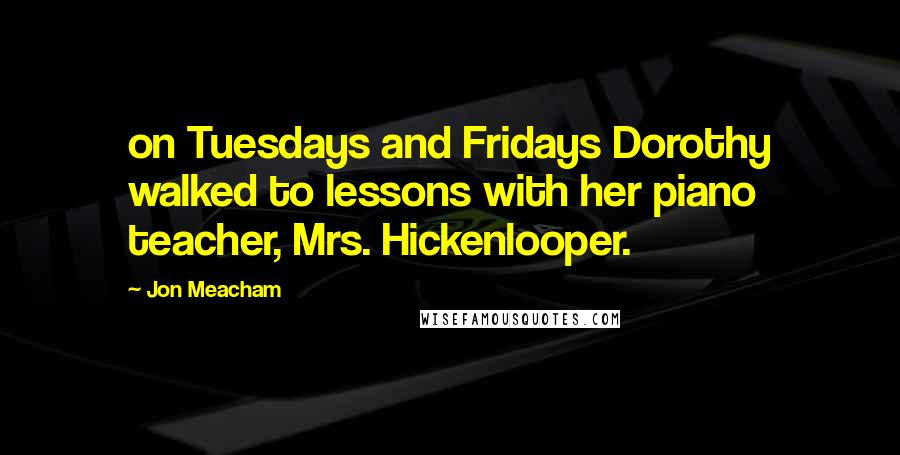 Jon Meacham quotes: on Tuesdays and Fridays Dorothy walked to lessons with her piano teacher, Mrs. Hickenlooper.
