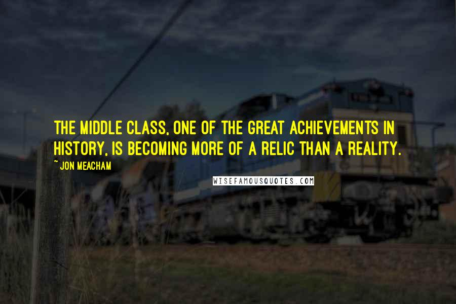Jon Meacham quotes: The middle class, one of the great achievements in history, is becoming more of a relic than a reality.