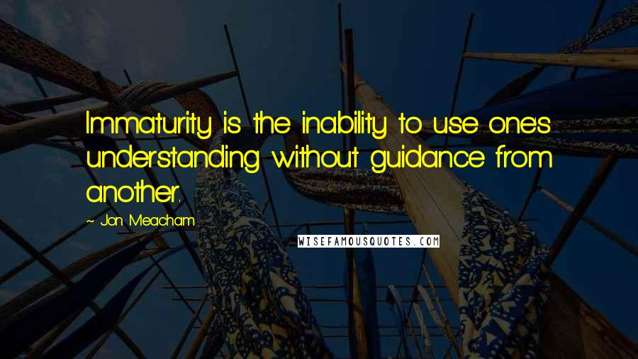 Jon Meacham quotes: Immaturity is the inability to use one's understanding without guidance from another.