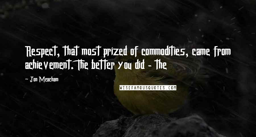 Jon Meacham quotes: Respect, that most prized of commodities, came from achievement. The better you did - the
