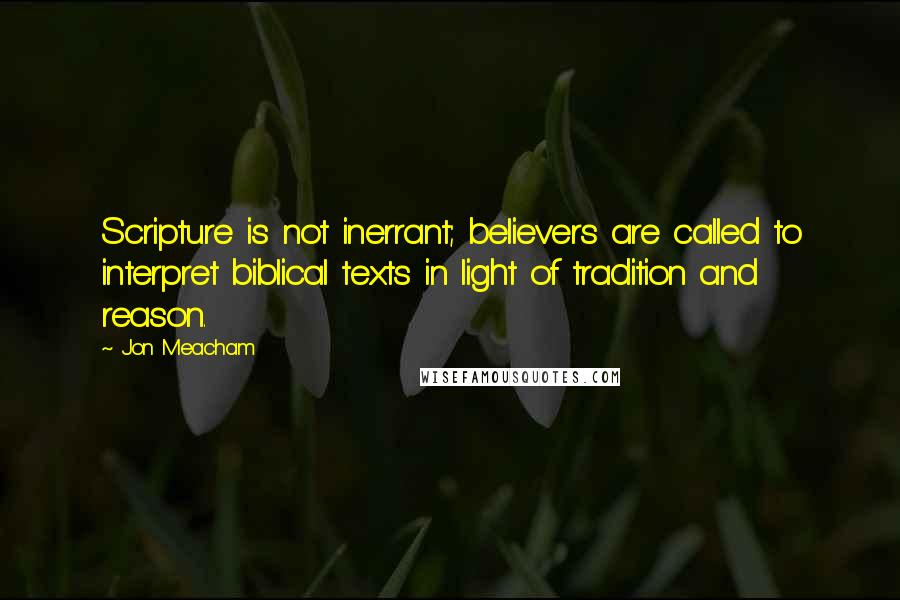 Jon Meacham quotes: Scripture is not inerrant; believers are called to interpret biblical texts in light of tradition and reason.