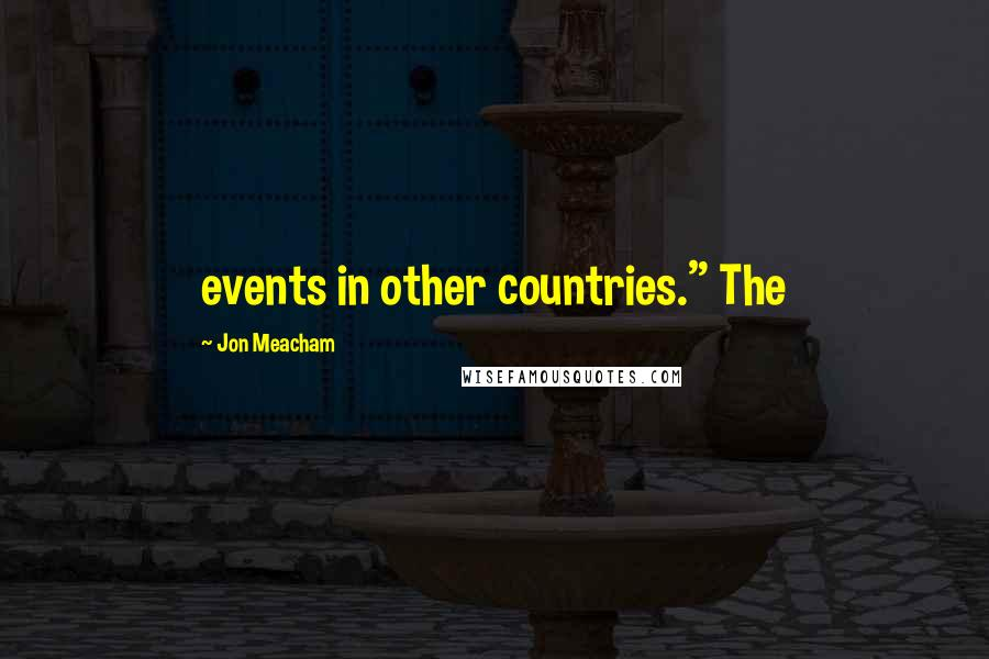 """Jon Meacham quotes: events in other countries."""" The"""