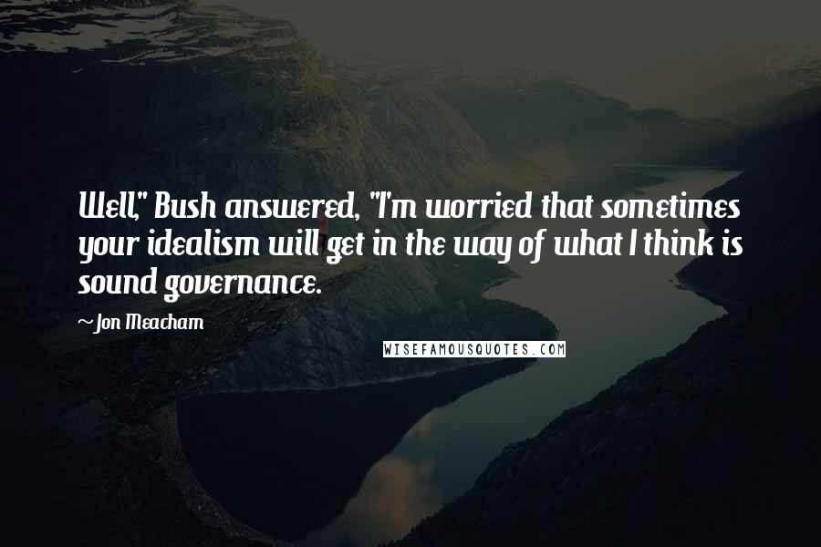 """Jon Meacham quotes: Well,"""" Bush answered, """"I'm worried that sometimes your idealism will get in the way of what I think is sound governance."""