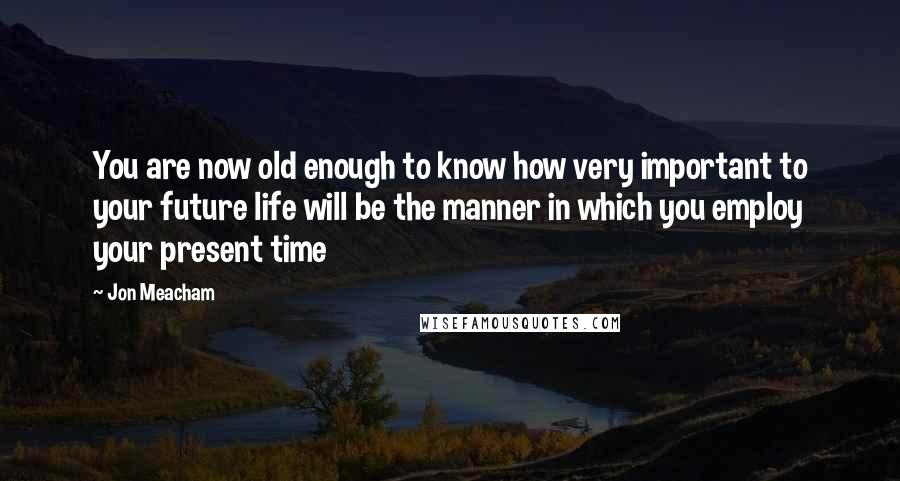 Jon Meacham quotes: You are now old enough to know how very important to your future life will be the manner in which you employ your present time