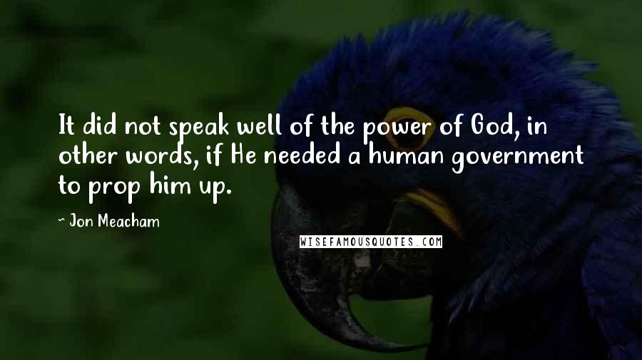 Jon Meacham quotes: It did not speak well of the power of God, in other words, if He needed a human government to prop him up.