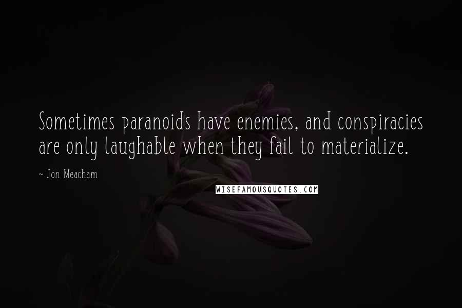 Jon Meacham quotes: Sometimes paranoids have enemies, and conspiracies are only laughable when they fail to materialize.