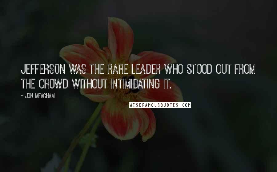 Jon Meacham quotes: Jefferson was the rare leader who stood out from the crowd without intimidating it.