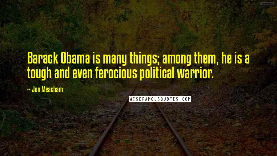 Jon Meacham quotes: Barack Obama is many things; among them, he is a tough and even ferocious political warrior.