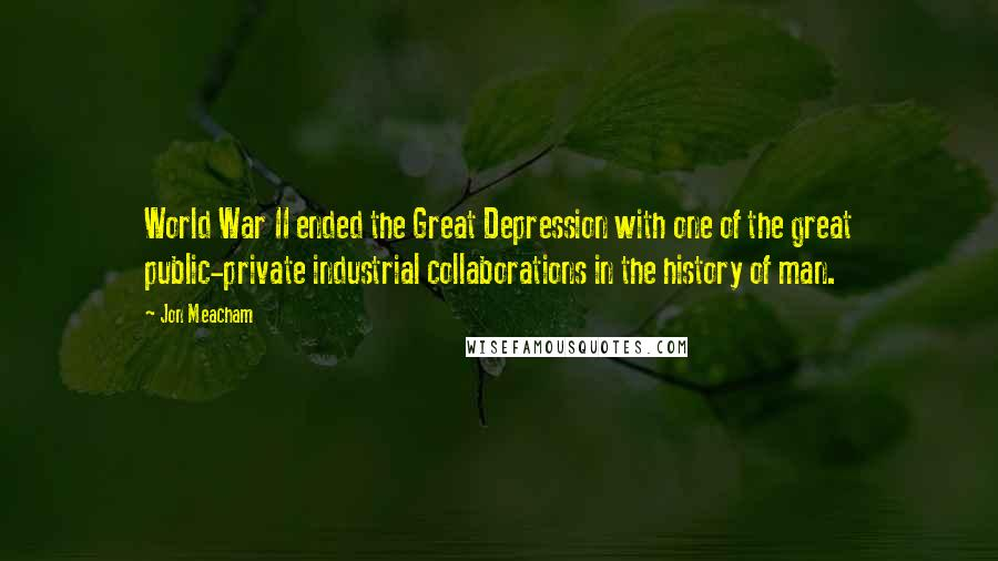 Jon Meacham quotes: World War II ended the Great Depression with one of the great public-private industrial collaborations in the history of man.