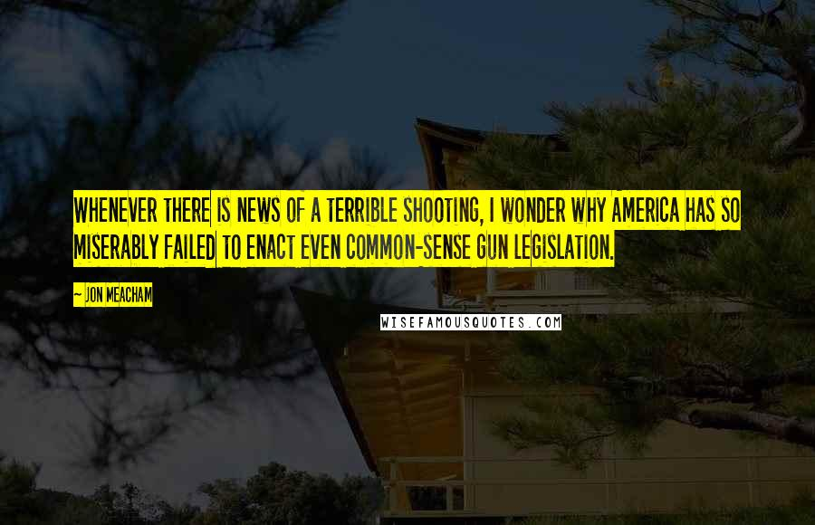 Jon Meacham quotes: Whenever there is news of a terrible shooting, I wonder why America has so miserably failed to enact even common-sense gun legislation.