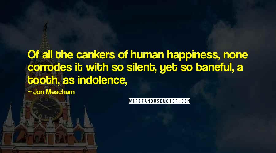 Jon Meacham quotes: Of all the cankers of human happiness, none corrodes it with so silent, yet so baneful, a tooth, as indolence,