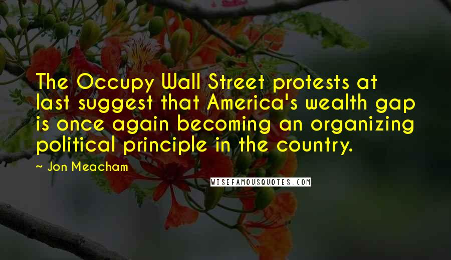 Jon Meacham quotes: The Occupy Wall Street protests at last suggest that America's wealth gap is once again becoming an organizing political principle in the country.