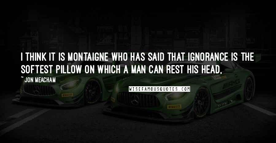 Jon Meacham quotes: I THINK IT IS MONTAIGNE who has said that ignorance is the softest pillow on which a man can rest his head,