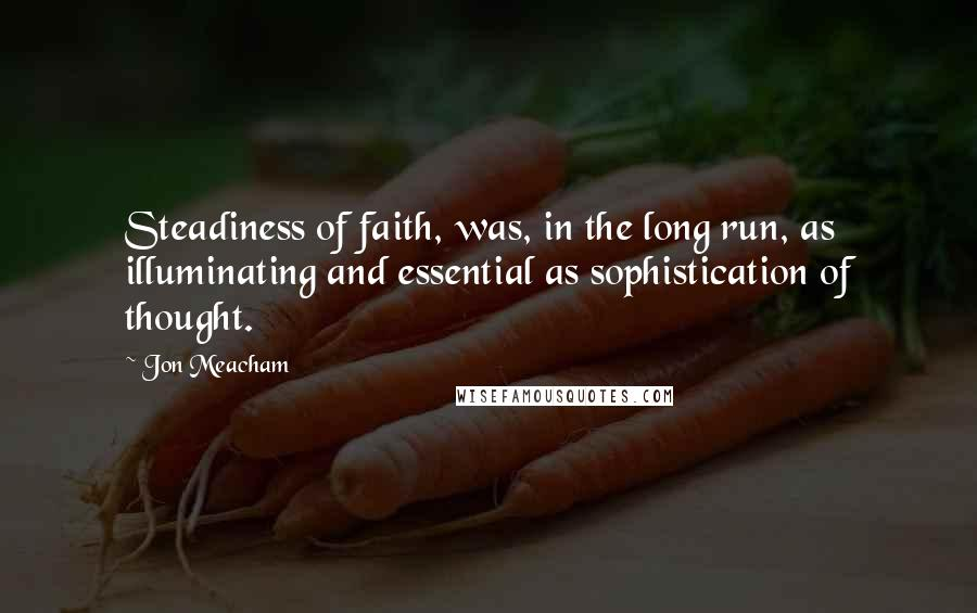 Jon Meacham quotes: Steadiness of faith, was, in the long run, as illuminating and essential as sophistication of thought.