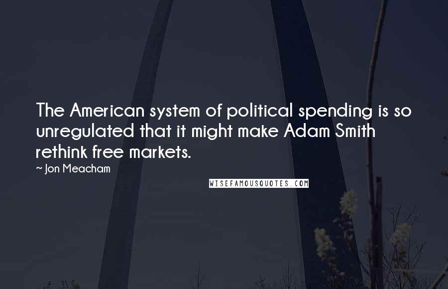 Jon Meacham quotes: The American system of political spending is so unregulated that it might make Adam Smith rethink free markets.