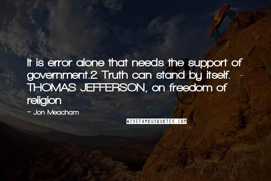Jon Meacham quotes: It is error alone that needs the support of government.2 Truth can stand by itself. - THOMAS JEFFERSON, on freedom of religion