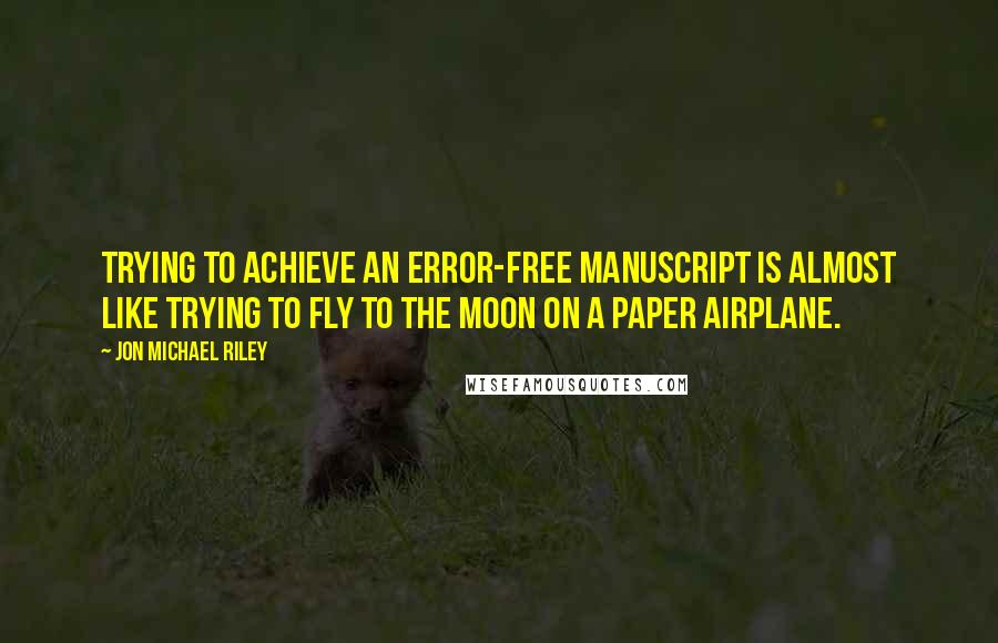 Jon Michael Riley quotes: Trying to achieve an error-free manuscript is almost like trying to fly to the moon on a paper airplane.