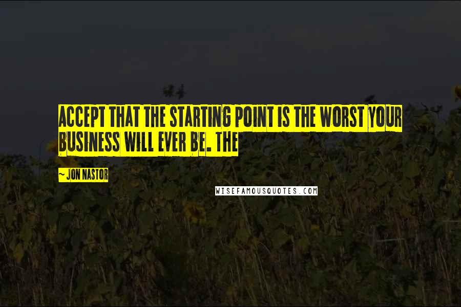Jon Nastor quotes: Accept that the starting point is the worst your business will ever be. The