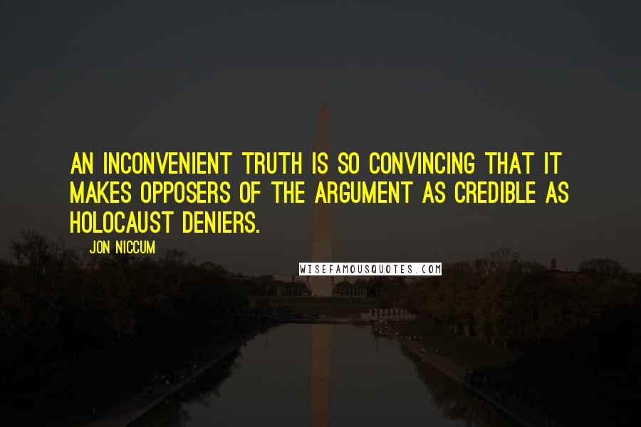 Jon Niccum quotes: An Inconvenient Truth is so convincing that it makes opposers of the argument as credible as Holocaust deniers.