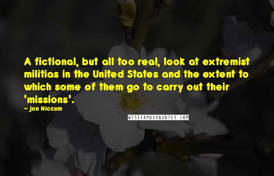 Jon Niccum quotes: A fictional, but all too real, look at extremist militias in the United States and the extent to which some of them go to carry out their 'missions'.