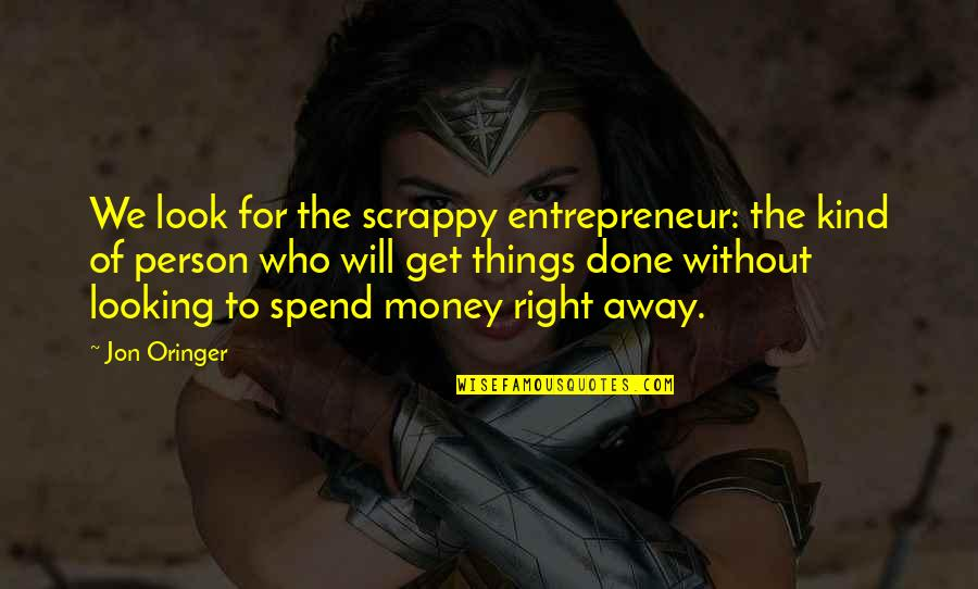 Jon Oringer Quotes By Jon Oringer: We look for the scrappy entrepreneur: the kind