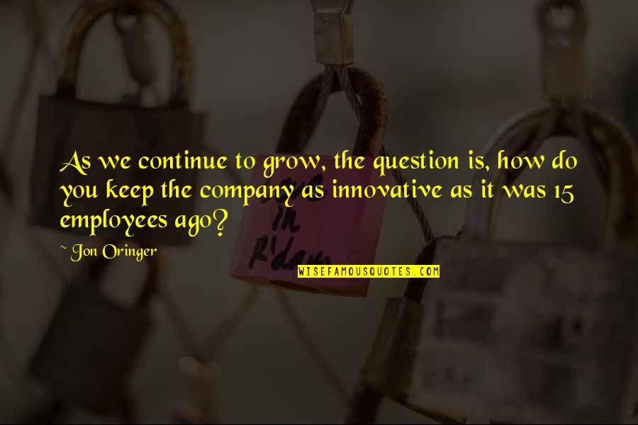 Jon Oringer Quotes By Jon Oringer: As we continue to grow, the question is,