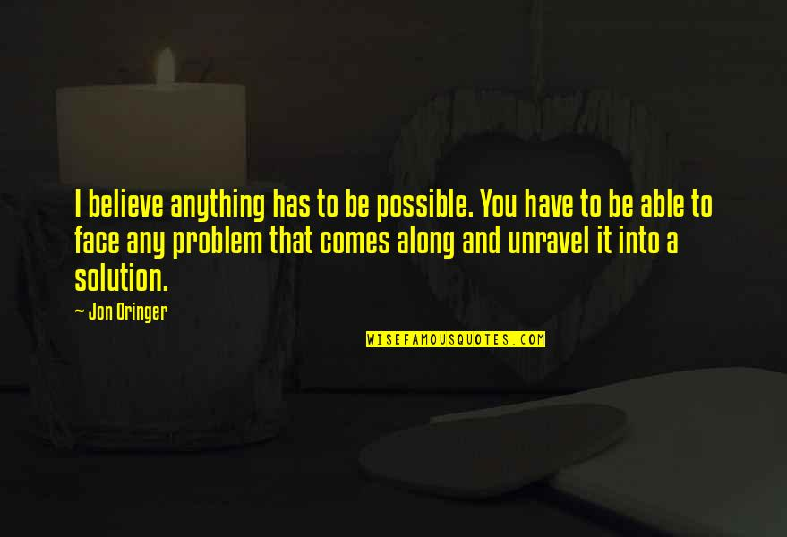 Jon Oringer Quotes By Jon Oringer: I believe anything has to be possible. You