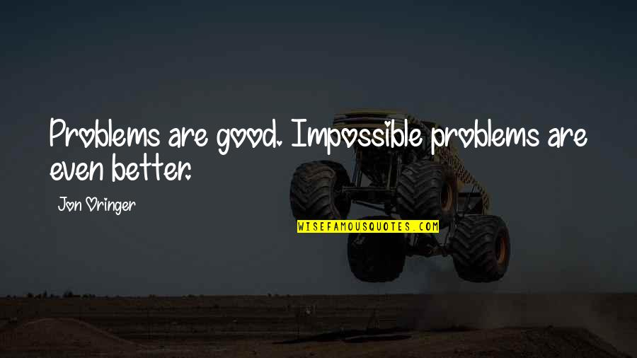 Jon Oringer Quotes By Jon Oringer: Problems are good. Impossible problems are even better.