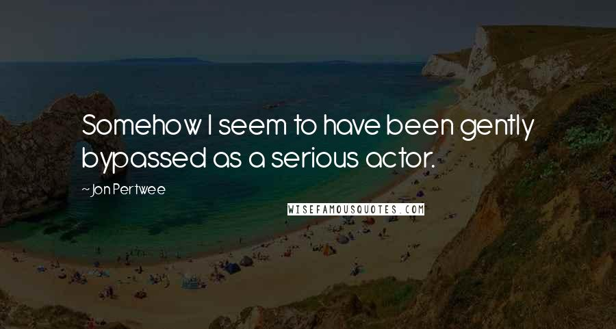 Jon Pertwee quotes: Somehow I seem to have been gently bypassed as a serious actor.