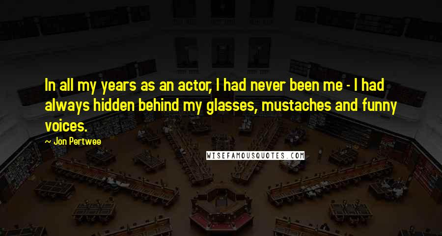 Jon Pertwee quotes: In all my years as an actor, I had never been me - I had always hidden behind my glasses, mustaches and funny voices.
