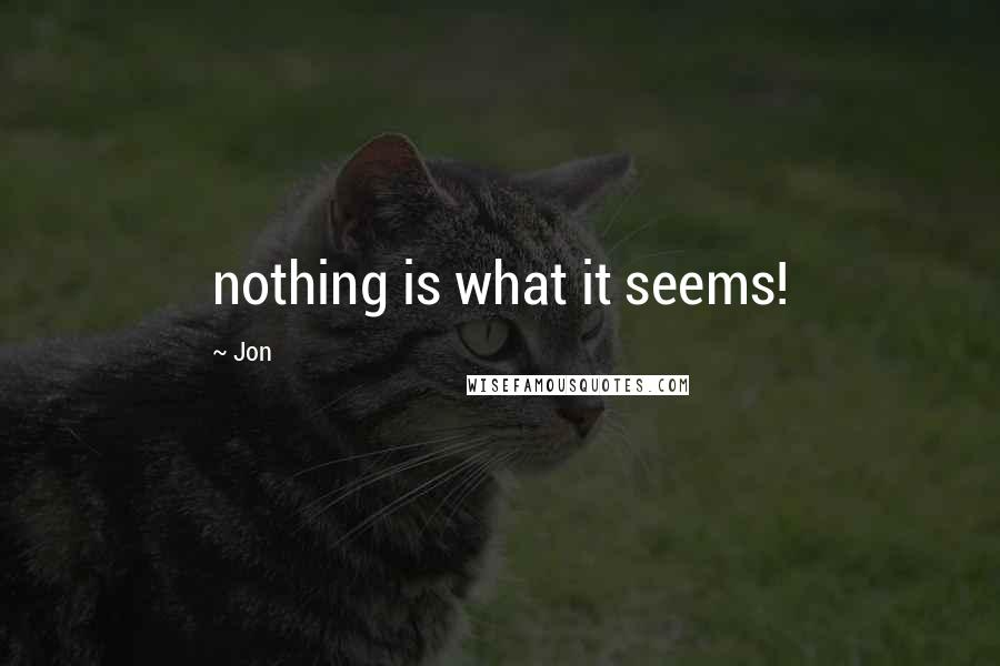 Jon quotes: nothing is what it seems!
