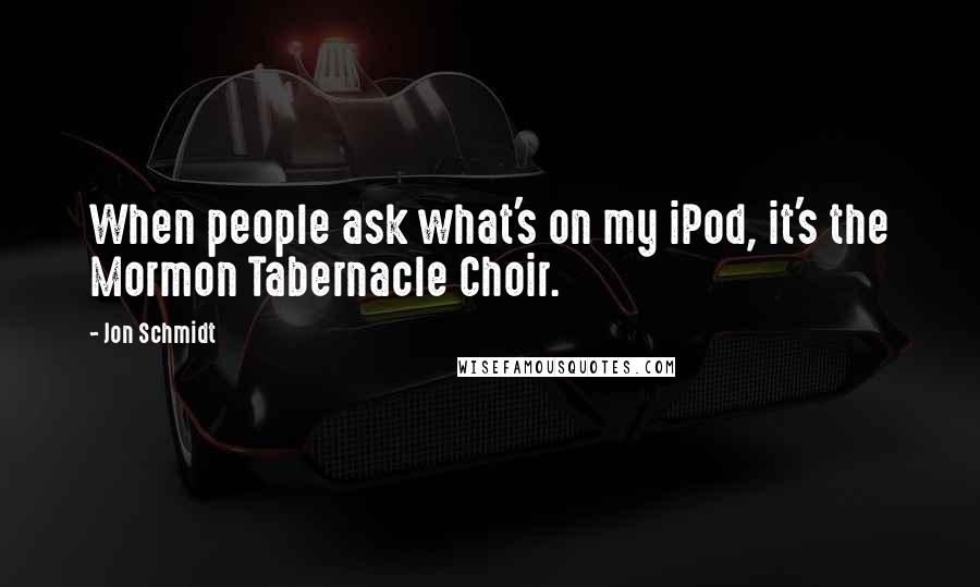 Jon Schmidt quotes: When people ask what's on my iPod, it's the Mormon Tabernacle Choir.