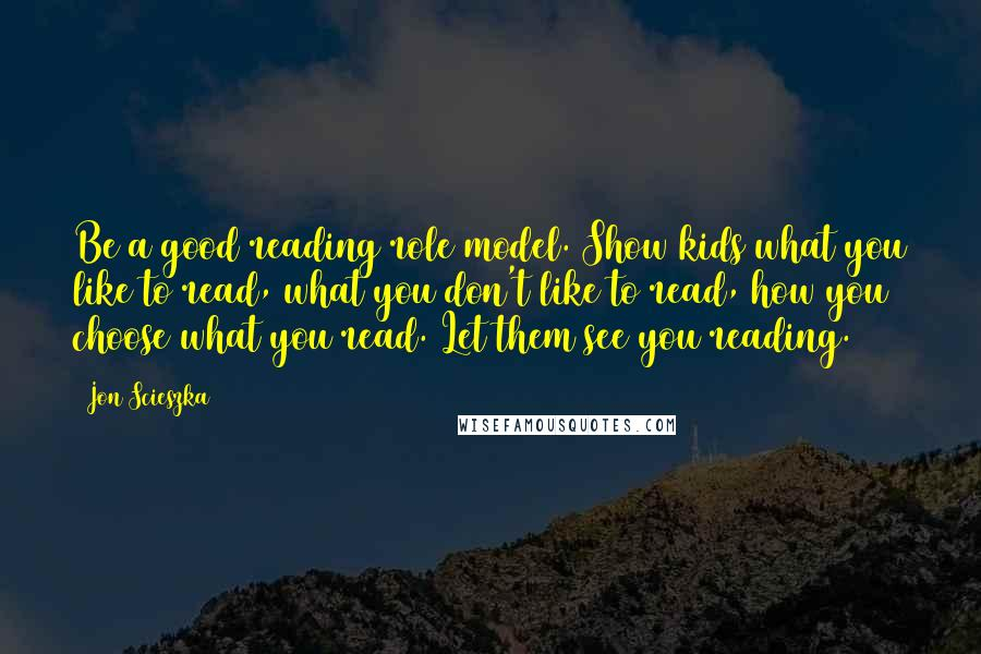 Jon Scieszka quotes: Be a good reading role model. Show kids what you like to read, what you don't like to read, how you choose what you read. Let them see you reading.