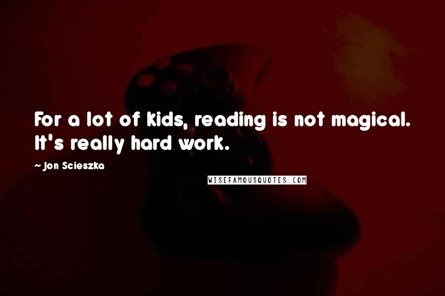 Jon Scieszka quotes: For a lot of kids, reading is not magical. It's really hard work.