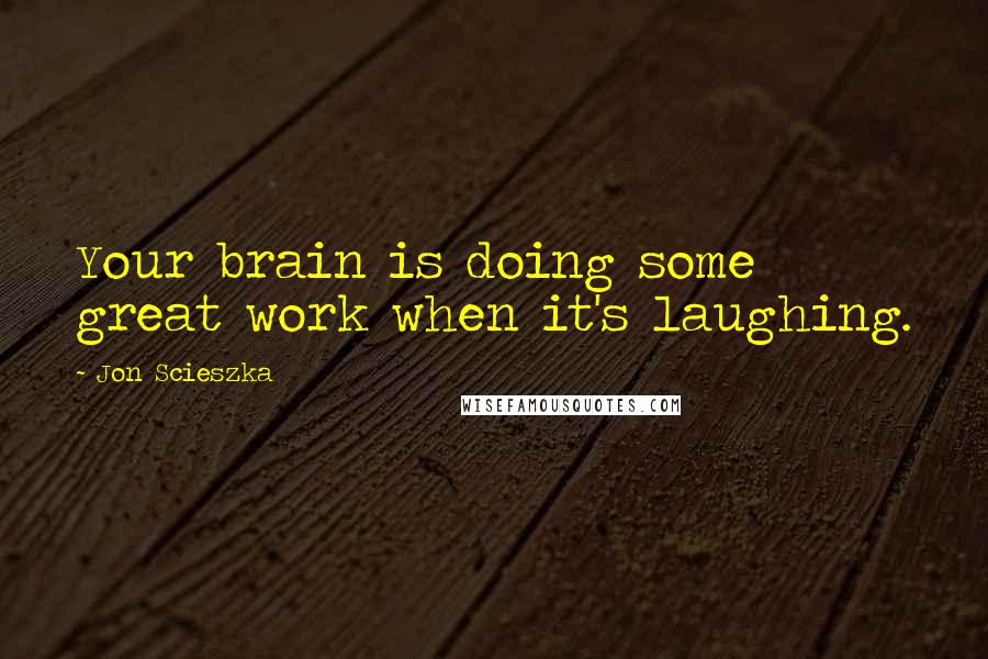 Jon Scieszka quotes: Your brain is doing some great work when it's laughing.