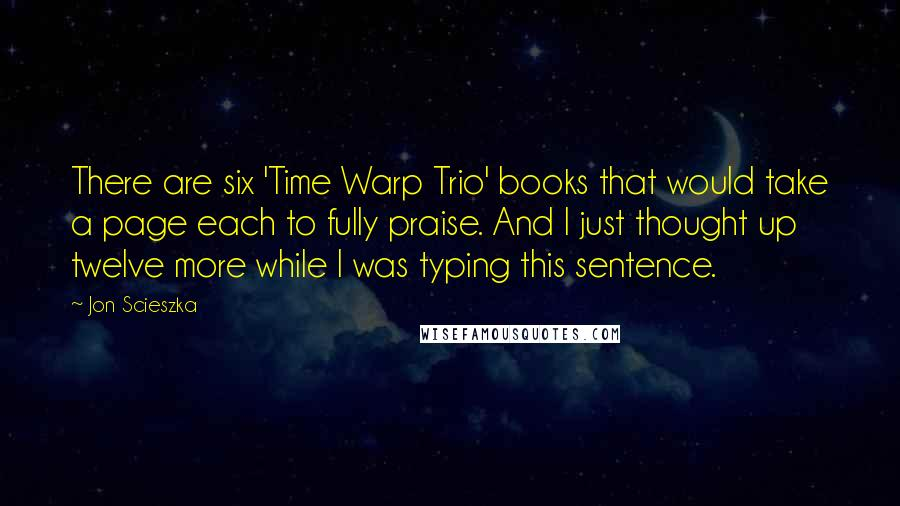 Jon Scieszka quotes: There are six 'Time Warp Trio' books that would take a page each to fully praise. And I just thought up twelve more while I was typing this sentence.