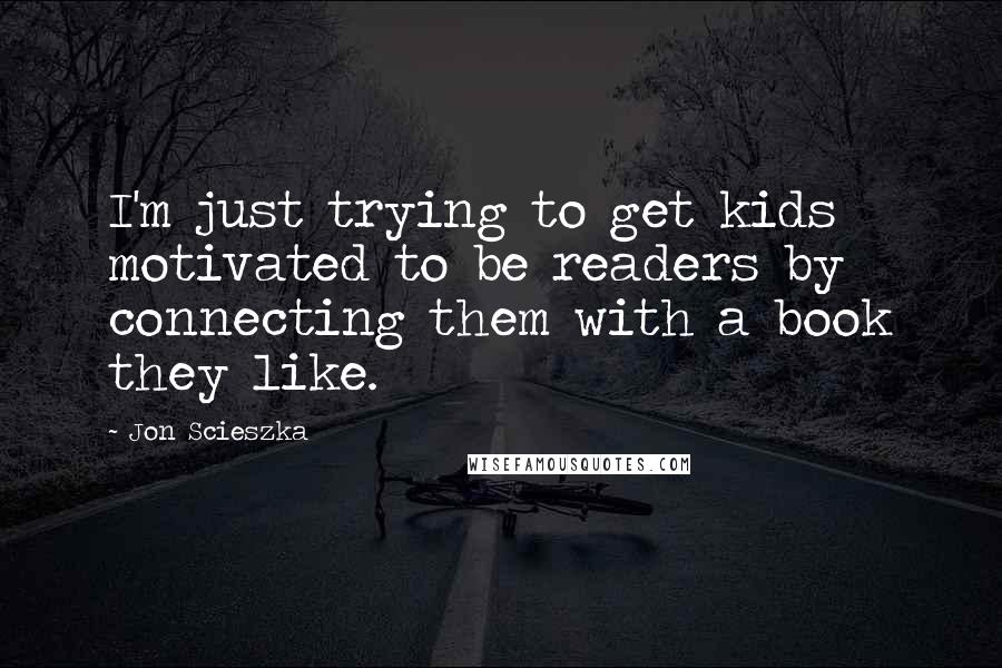 Jon Scieszka quotes: I'm just trying to get kids motivated to be readers by connecting them with a book they like.