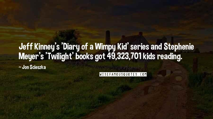 Jon Scieszka quotes: Jeff Kinney's 'Diary of a Wimpy Kid' series and Stephenie Meyer's 'Twilight' books got 49,323,701 kids reading.