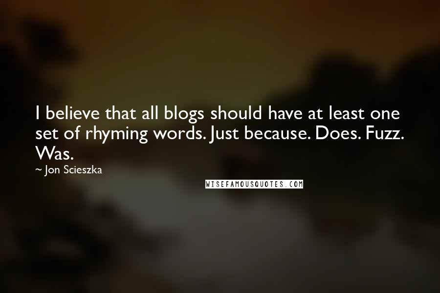 Jon Scieszka quotes: I believe that all blogs should have at least one set of rhyming words. Just because. Does. Fuzz. Was.