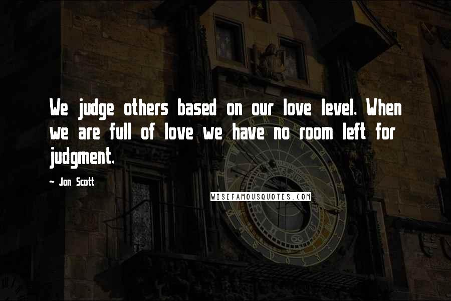 Jon Scott quotes: We judge others based on our love level. When we are full of love we have no room left for judgment.