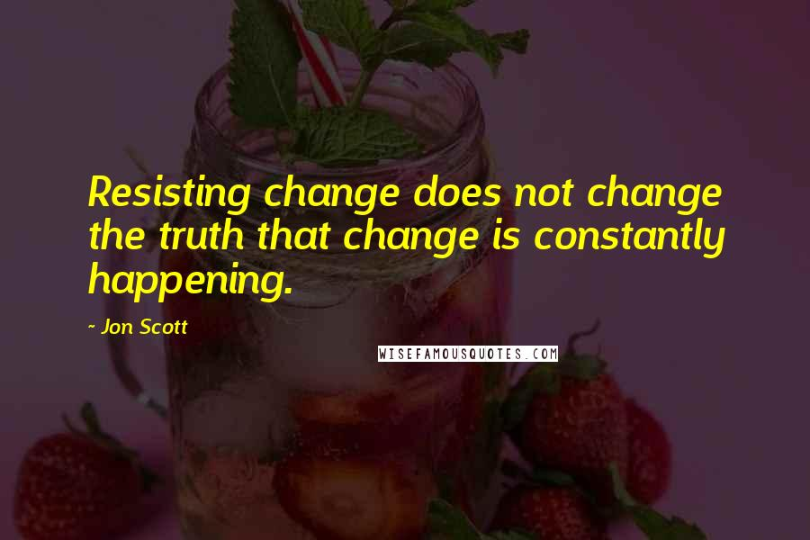 Jon Scott quotes: Resisting change does not change the truth that change is constantly happening.